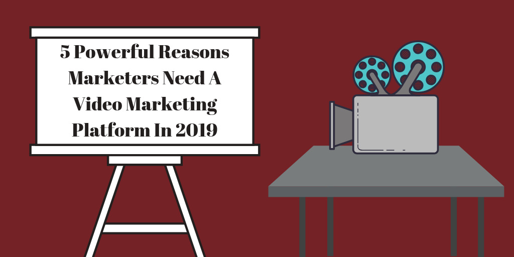5 Powerful Reasons Marketers Need A Video Marketing Platform In 2019